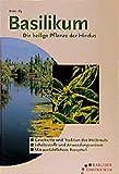 Basilikum - Die heilige Pflanze der Hindus - Geschichte, Tradition, Inhaltsstoffe, Anwendungsweise, Rezeptteil