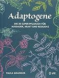 Adaptogene: Die 20 Super-Pflanzen für mehr Ausdauer, Kraft und Resilienz