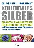 Kolloidales Silber: Das große Gesundheitsbuch für Mensch, Tier und Pflanze. Wirkt antibiotisch, hemmt Entzündungen, stärkt das Imunsystem